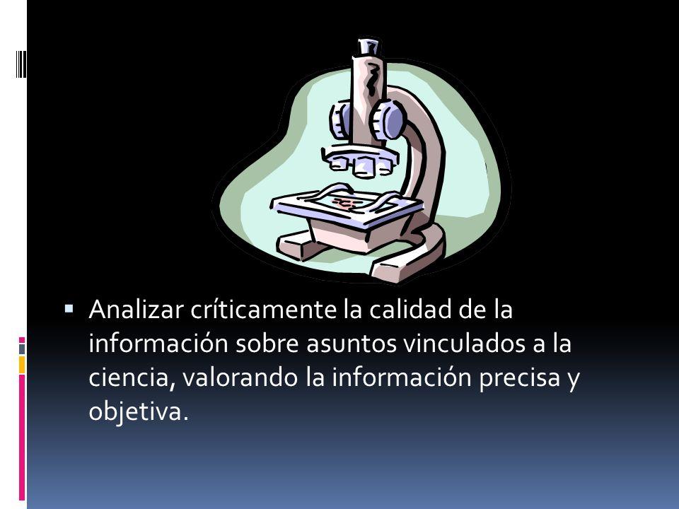 Analizar críticamente la calidad de la información sobre asuntos vinculados a la ciencia, valorando la información precisa y objetiva.