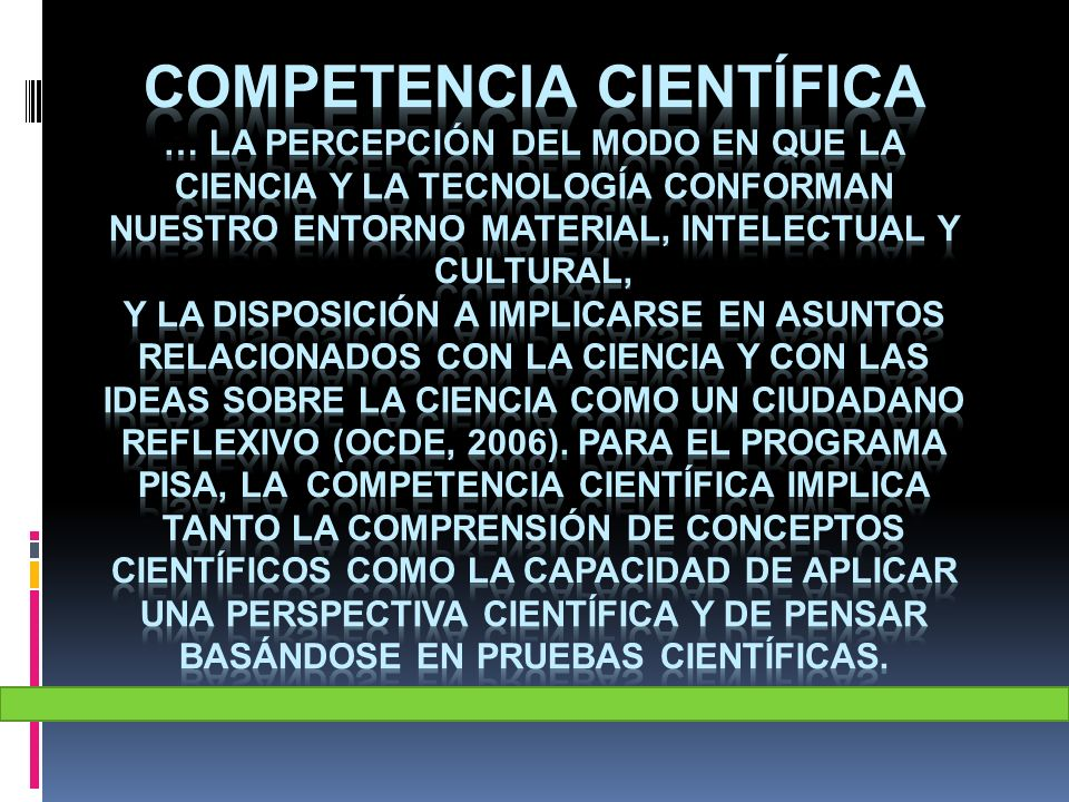 competencia científica … la percepción del modo en que la ciencia y la tecnología conforman nuestro entorno material, intelectual y cultural, y la disposición a implicarse en asuntos relacionados con la ciencia y con las ideas sobre la ciencia como un ciudadano reflexivo (OCDE, 2006).