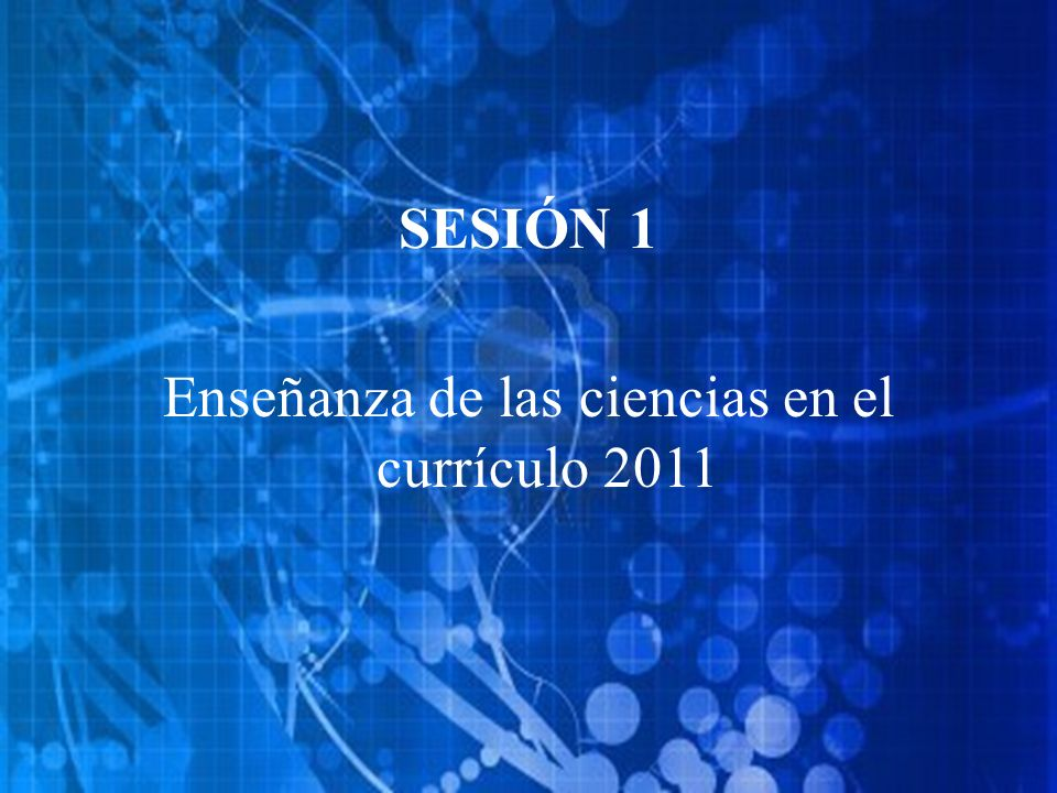 SESIÓN 1 Enseñanza de las ciencias en el currículo 2011