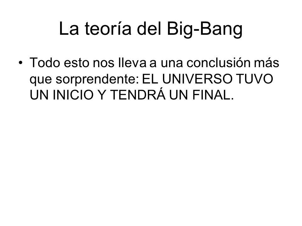 La teoría del Big-Bang Todo esto nos lleva a una conclusión más que sorprendente: EL UNIVERSO TUVO UN INICIO Y TENDRÁ UN FINAL.