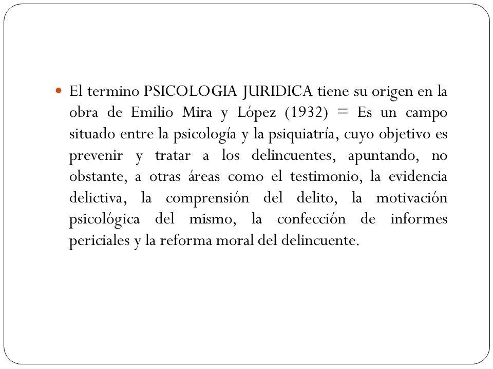 El termino PSICOLOGIA JURIDICA tiene su origen en la obra de Emilio Mira y López (1932) = Es un campo situado entre la psicología y la psiquiatría, cuyo objetivo es prevenir y tratar a los delincuentes, apuntando, no obstante, a otras áreas como el testimonio, la evidencia delictiva, la comprensión del delito, la motivación psicológica del mismo, la confección de informes periciales y la reforma moral del delincuente.