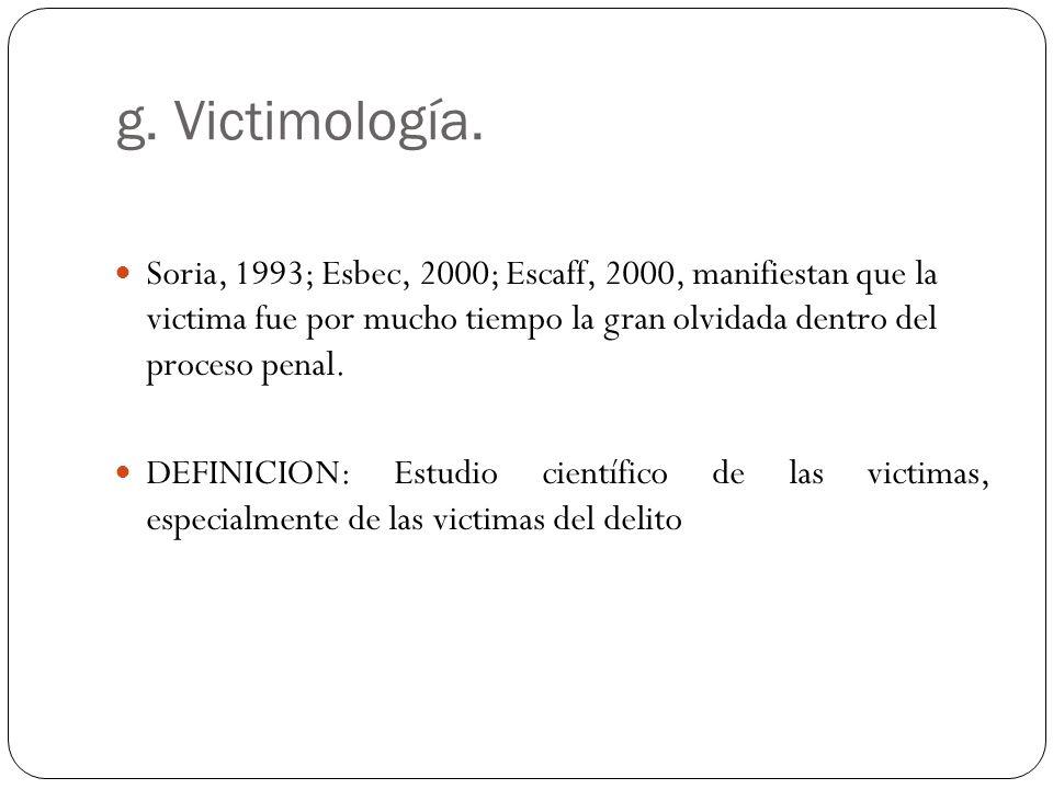 g. Victimología. Soria, 1993; Esbec, 2000; Escaff, 2000, manifiestan que la victima fue por mucho tiempo la gran olvidada dentro del proceso penal.