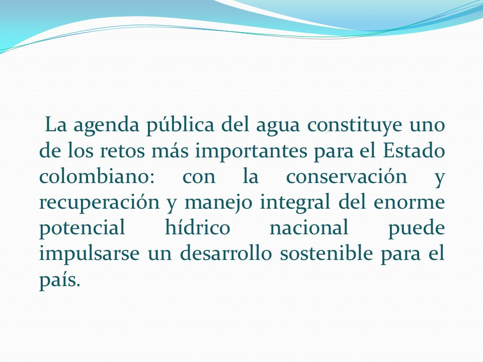 La agenda pública del agua constituye uno de los retos más importantes para el Estado colombiano: con la conservación y recuperación y manejo integral del enorme potencial hídrico nacional puede impulsarse un desarrollo sostenible para el país.