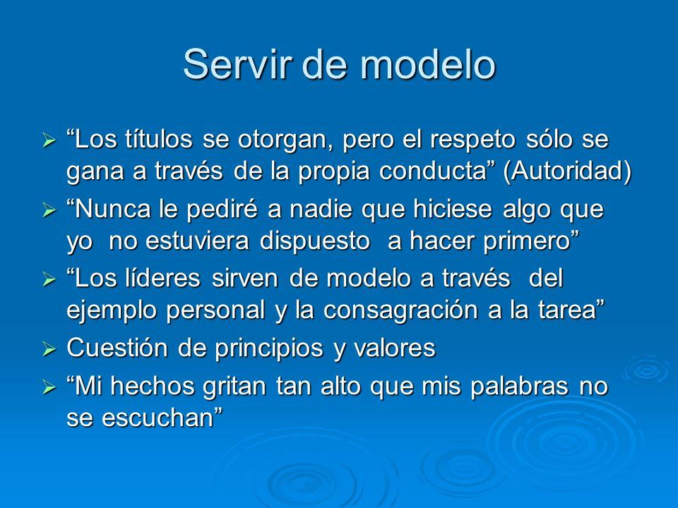 Servir de modelo Los títulos se otorgan, pero el respeto sólo se gana a través de la propia conducta (Autoridad)