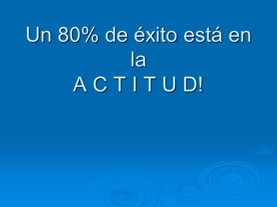 Un 80% de éxito está en la A C T I T U D!
