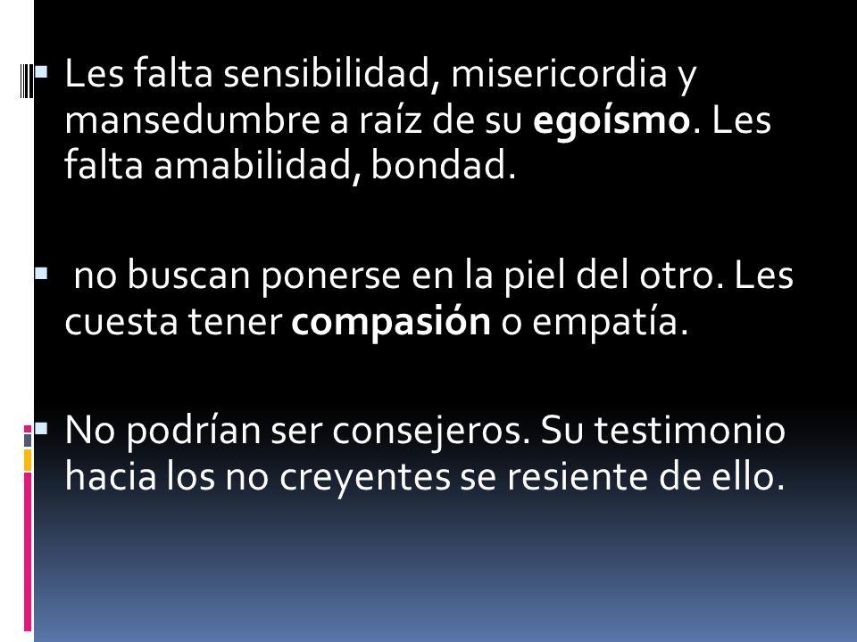 Les falta sensibilidad, misericordia y mansedumbre a raíz de su egoísmo. Les falta amabilidad, bondad.