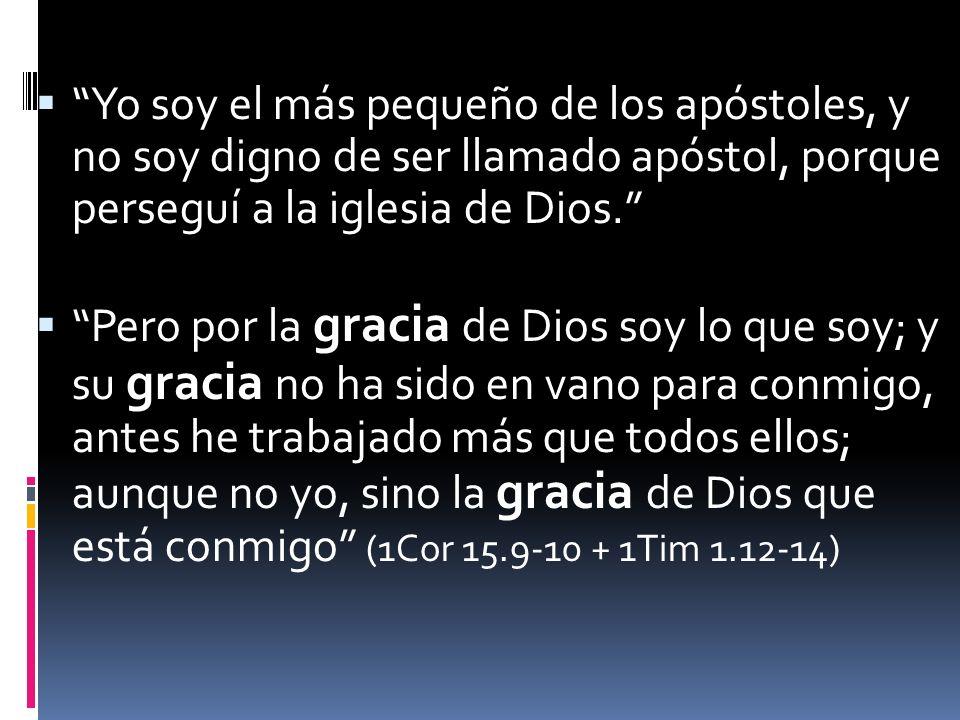 Yo soy el más pequeño de los apóstoles, y no soy digno de ser llamado apóstol, porque perseguí a la iglesia de Dios.