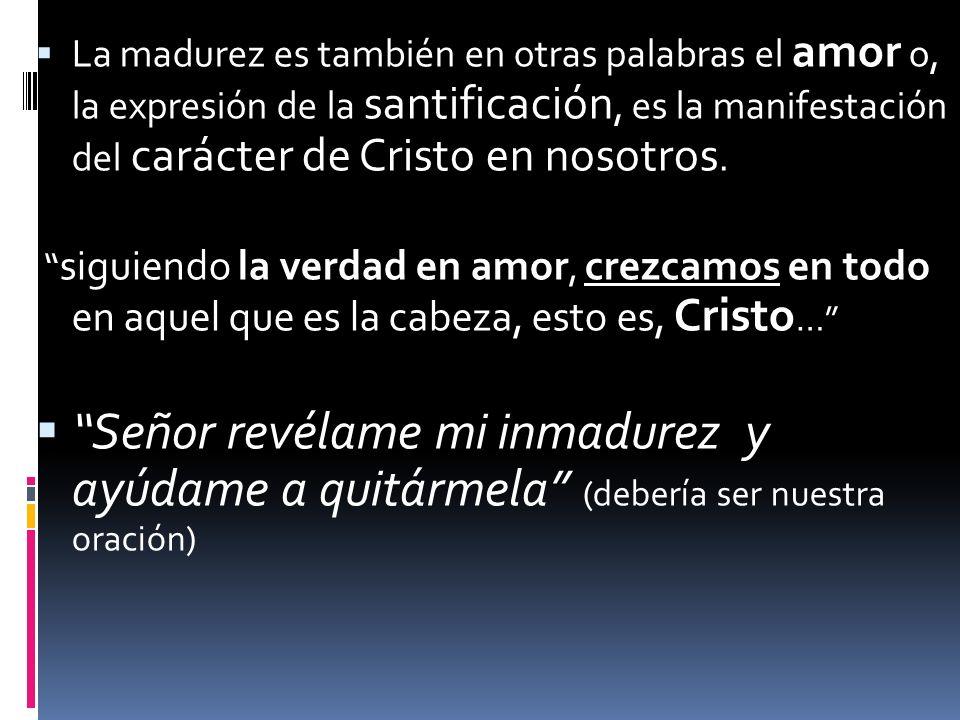 La madurez es también en otras palabras el amor o, la expresión de la santificación, es la manifestación del carácter de Cristo en nosotros.
