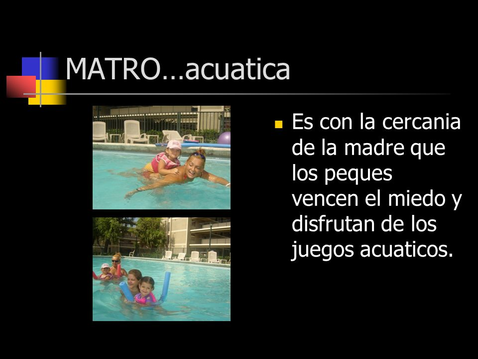 MATRO…acuatica Es con la cercania de la madre que los peques vencen el miedo y disfrutan de los juegos acuaticos.