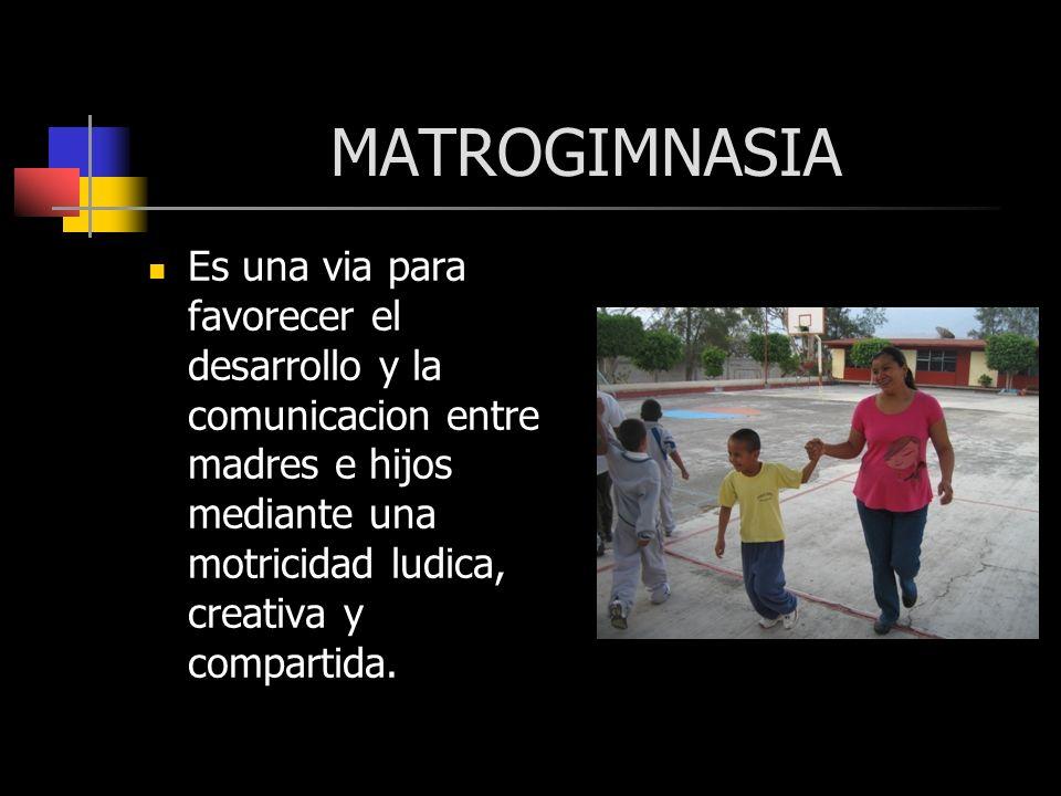 MATROGIMNASIA Es una via para favorecer el desarrollo y la comunicacion entre madres e hijos mediante una motricidad ludica, creativa y compartida.