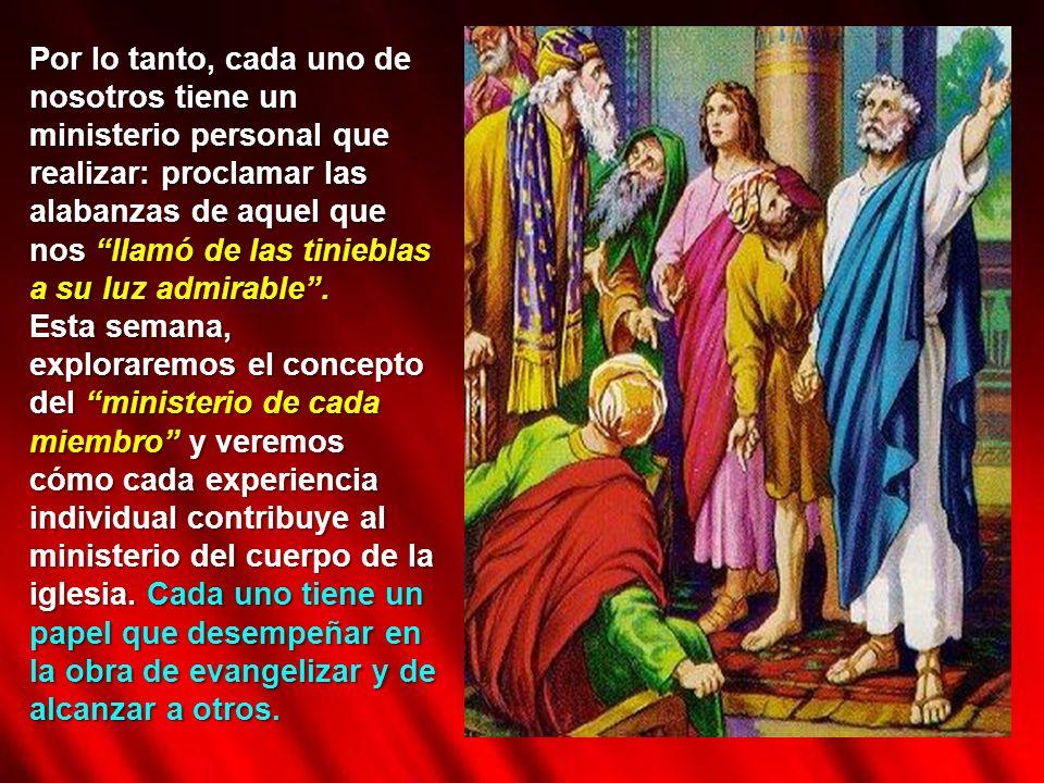 Por lo tanto, cada uno de nosotros tiene un ministerio personal que realizar: proclamar las alabanzas de aquel que nos llamó de las tinieblas a su luz admirable .