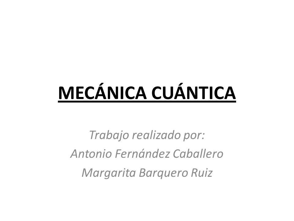 MECÁNICA CUÁNTICA Trabajo realizado por: Antonio Fernández Caballero