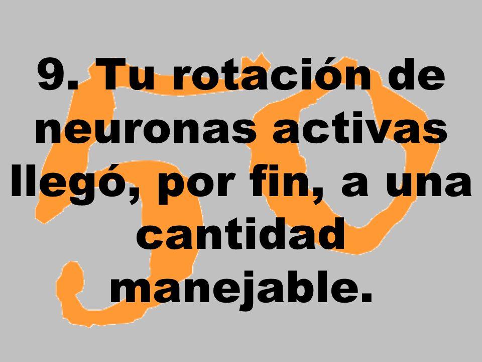 9. Tu rotación de neuronas activas llegó, por fin, a una cantidad manejable.