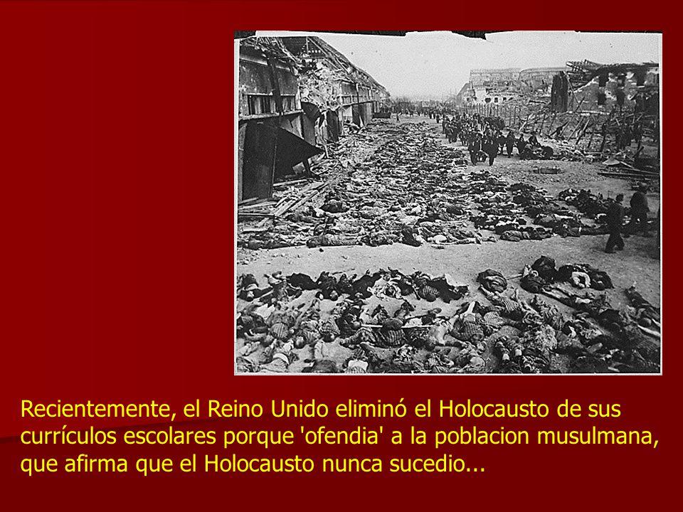 Recientemente, el Reino Unido eliminó el Holocausto de sus currículos escolares porque ofendia a la poblacion musulmana, que afirma que el Holocausto nunca sucedio...
