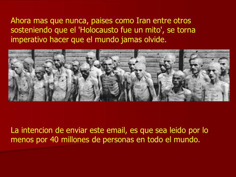 Ahora mas que nunca, paises como Iran entre otros sosteniendo que el Holocausto fue un mito , se torna imperativo hacer que el mundo jamas olvide.