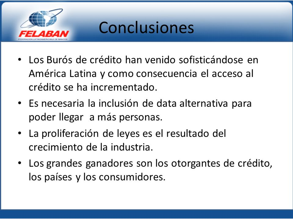 Conclusiones Los Burós de crédito han venido sofisticándose en América Latina y como consecuencia el acceso al crédito se ha incrementado.