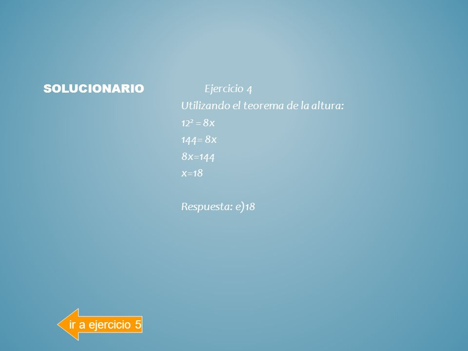 solucionarioEjercicio 4 Utilizando el teorema de la altura: 122 = 8x 144= 8x 8x=144 x=18 Respuesta: e)18