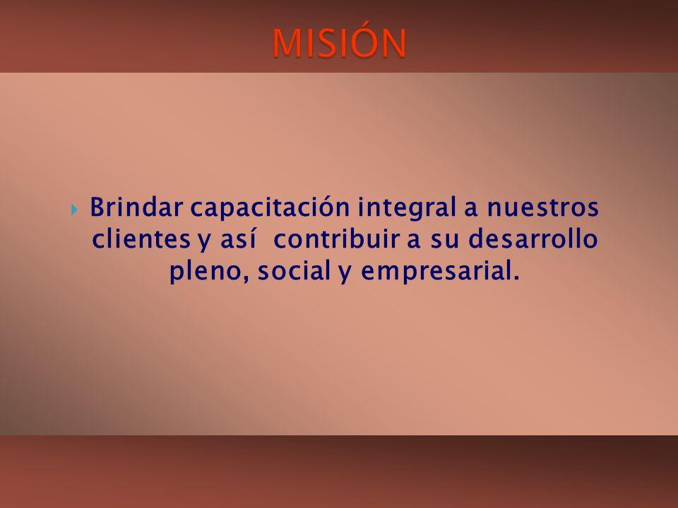 MISIÓN Brindar capacitación integral a nuestros clientes y así contribuir a su desarrollo pleno, social y empresarial.