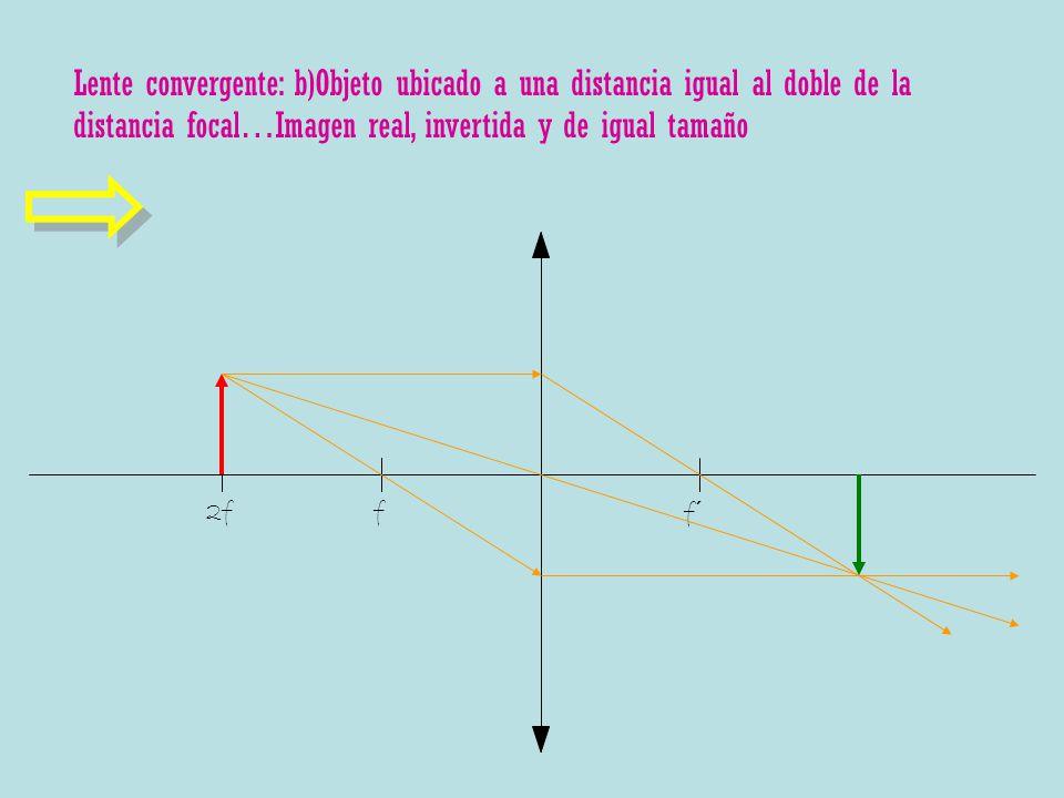 Lente convergente: b)Objeto ubicado a una distancia igual al doble de la distancia focal…Imagen real, invertida y de igual tamaño