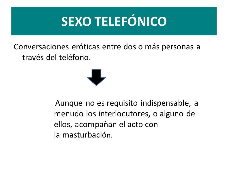 SEXO TELEFÓNICO Conversaciones eróticas entre dos o más personas a través del teléfono.