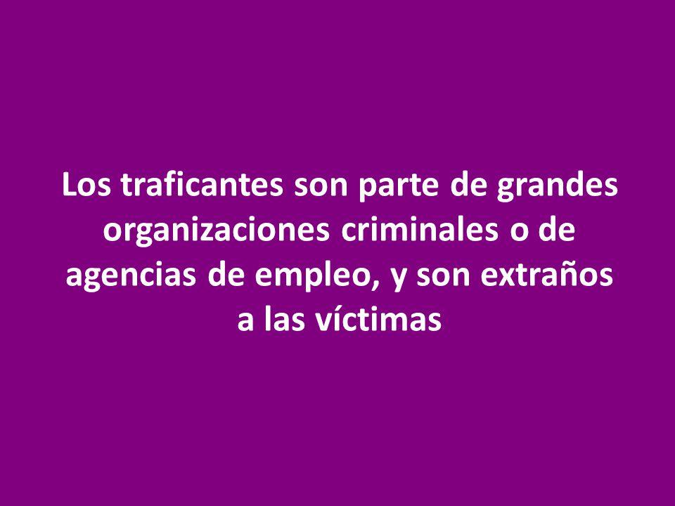 Los traficantes son parte de grandes organizaciones criminales o de agencias de empleo, y son extraños a las víctimas