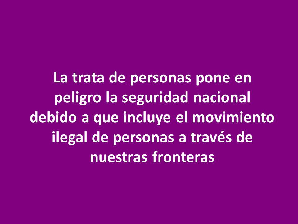 La trata de personas pone en peligro la seguridad nacional debido a que incluye el movimiento ilegal de personas a través de nuestras fronteras