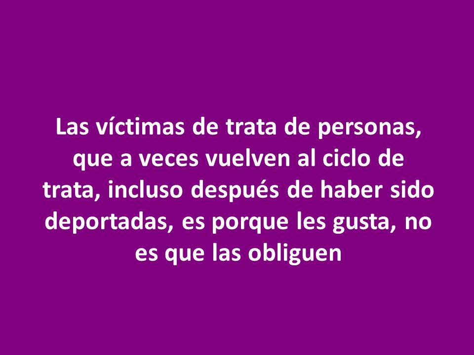 Las víctimas de trata de personas, que a veces vuelven al ciclo de trata, incluso después de haber sido deportadas, es porque les gusta, no es que las obliguen