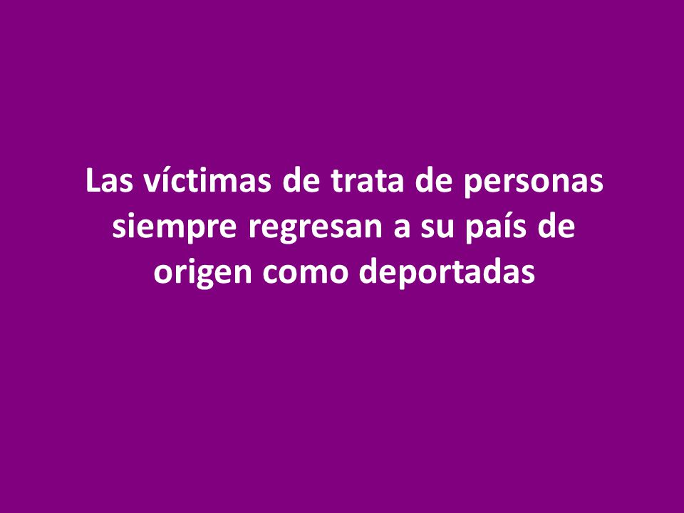 Las víctimas de trata de personas siempre regresan a su país de origen como deportadas