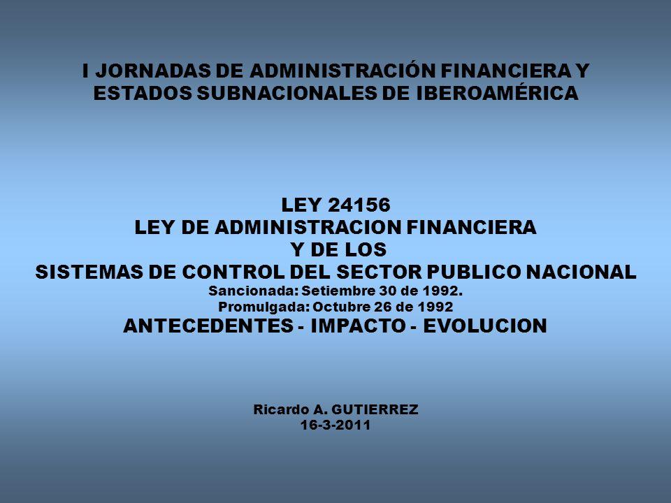 I JORNADAS DE ADMINISTRACIÓN FINANCIERA Y ESTADOS SUBNACIONALES DE IBEROAMÉRICA LEY 24156 LEY DE ADMINISTRACION FINANCIERA Y DE LOS SISTEMAS DE CONTROL DEL SECTOR PUBLICO NACIONAL Sancionada: Setiembre 30 de 1992.
