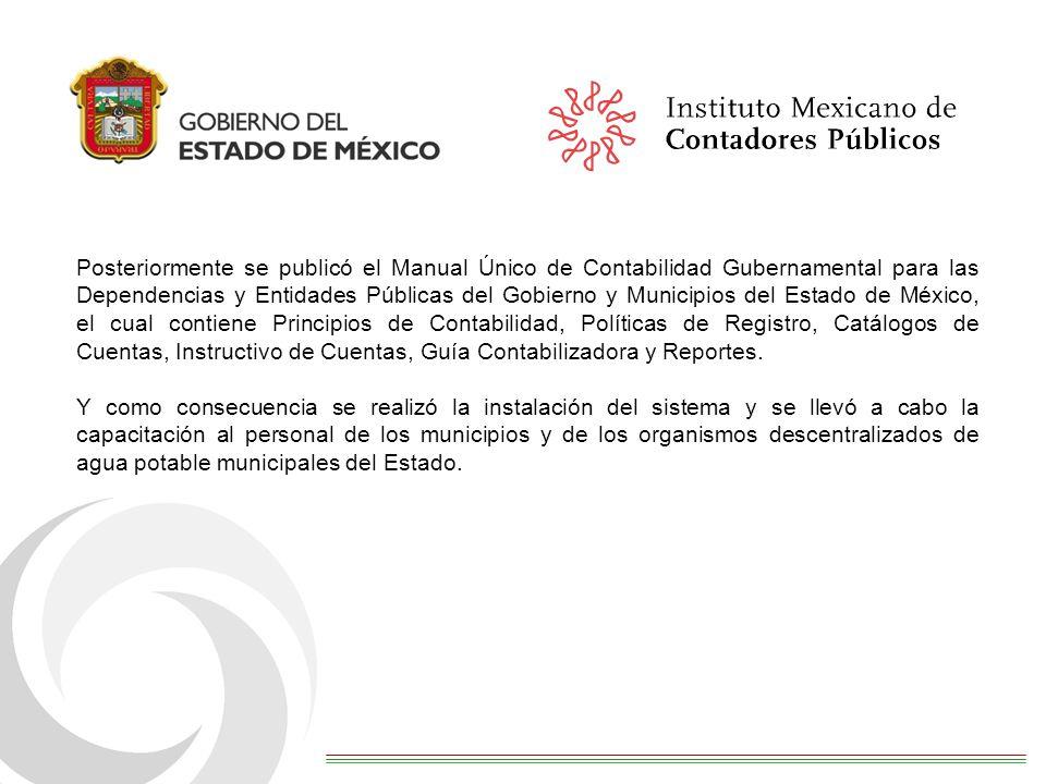 Posteriormente se publicó el Manual Único de Contabilidad Gubernamental para las Dependencias y Entidades Públicas del Gobierno y Municipios del Estado de México, el cual contiene Principios de Contabilidad, Políticas de Registro, Catálogos de Cuentas, Instructivo de Cuentas, Guía Contabilizadora y Reportes.