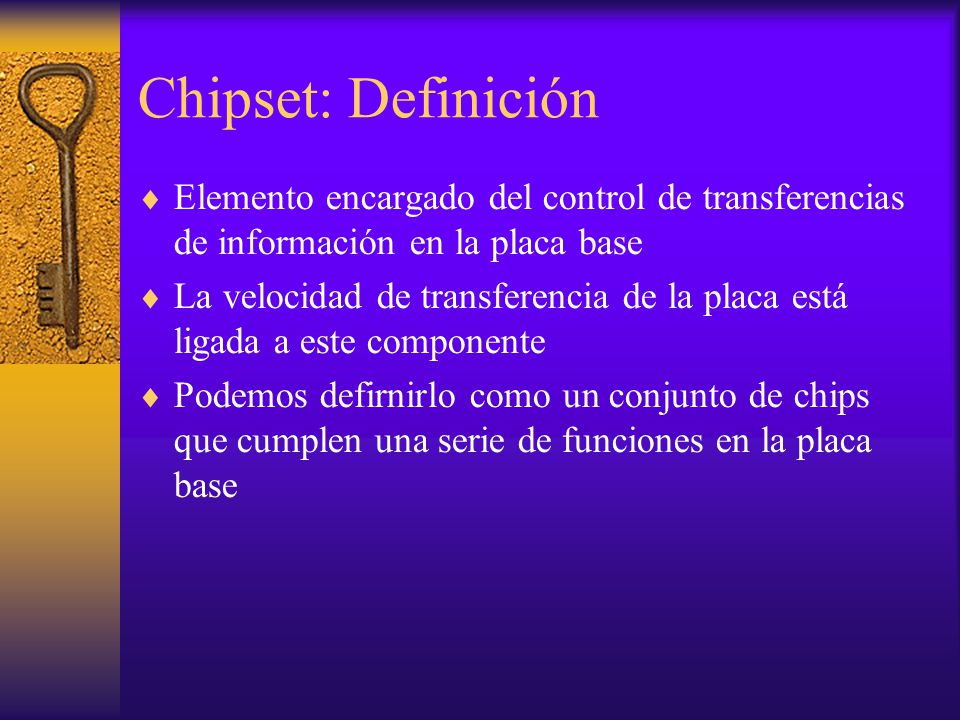 Chipset: Definición Elemento encargado del control de transferencias de información en la placa base.