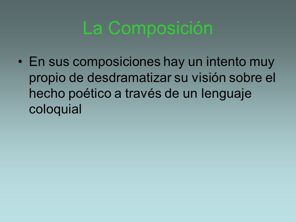 La Composición En sus composiciones hay un intento muy propio de desdramatizar su visión sobre el hecho poético a través de un lenguaje coloquial.