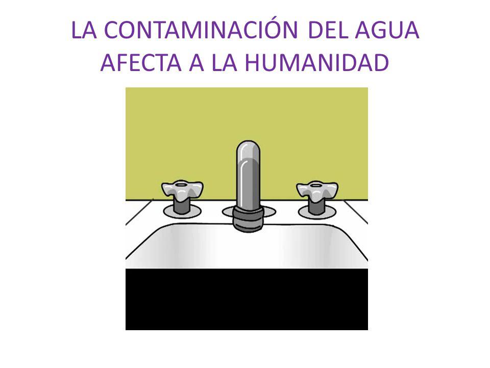 LA CONTAMINACIÓN DEL AGUA AFECTA A LA HUMANIDAD