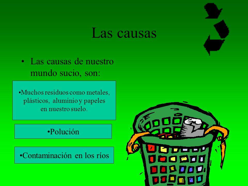 Las causas Las causas de nuestro mundo sucio, son: Polución
