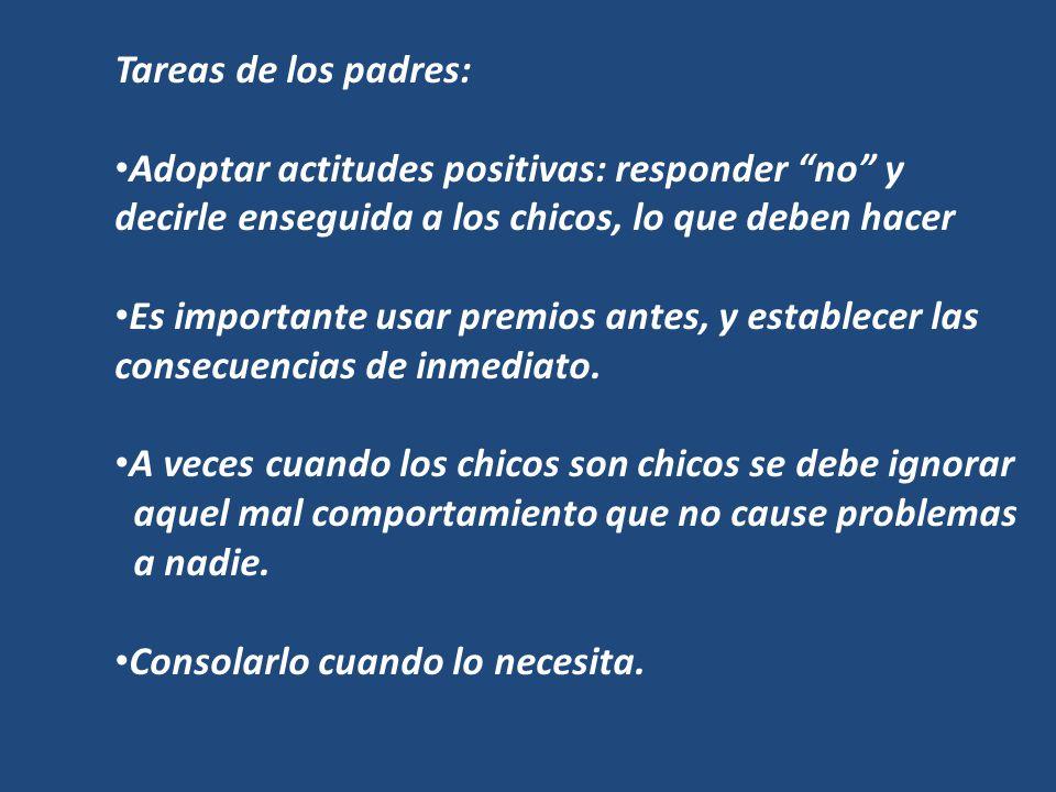 Tareas de los padres: Adoptar actitudes positivas: responder no y decirle enseguida a los chicos, lo que deben hacer.