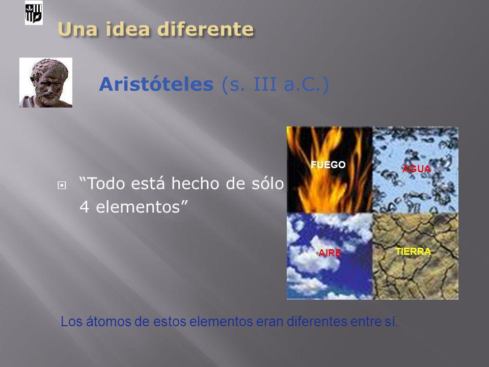 Una idea diferente Aristóteles (s. III a.C.) Todo está hecho de sólo