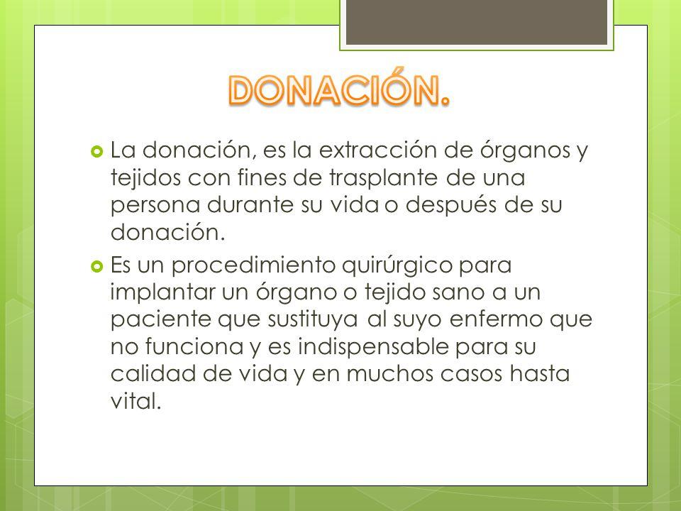 DONACIÓN. La donación, es la extracción de órganos y tejidos con fines de trasplante de una persona durante su vida o después de su donación.
