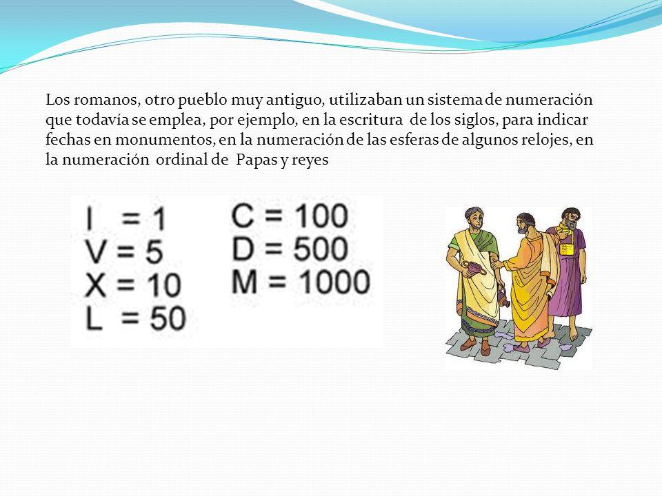Los romanos, otro pueblo muy antiguo, utilizaban un sistema de numeración que todavía se emplea, por ejemplo, en la escritura de los siglos, para indicar fechas en monumentos, en la numeración de las esferas de algunos relojes, en la numeración ordinal de Papas y reyes