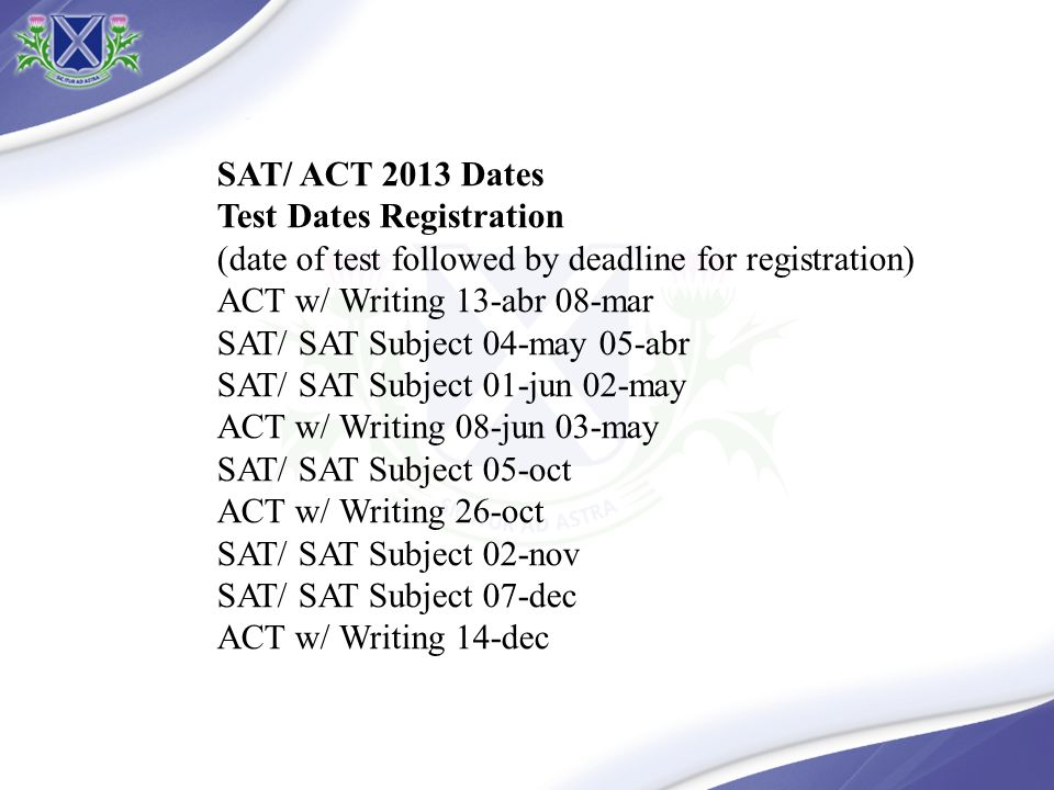 SAT/ ACT 2013 Dates Test Dates Registration. (date of test followed by deadline for registration)
