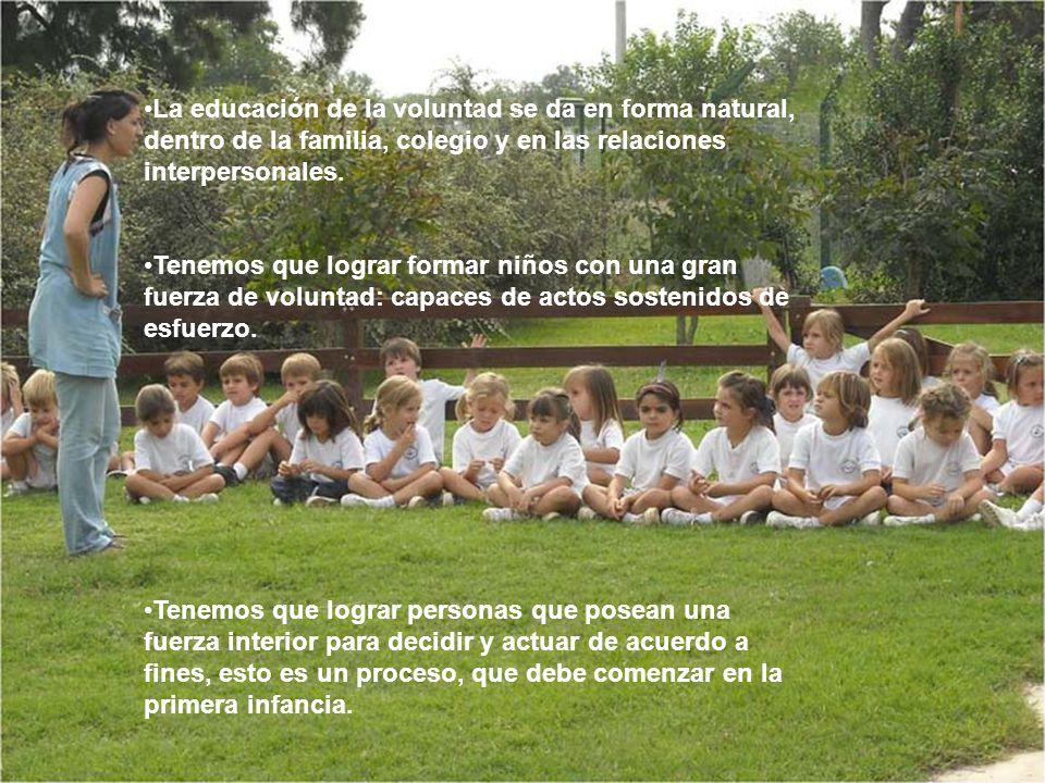 La educación de la voluntad se da en forma natural, dentro de la familia, colegio y en las relaciones interpersonales.