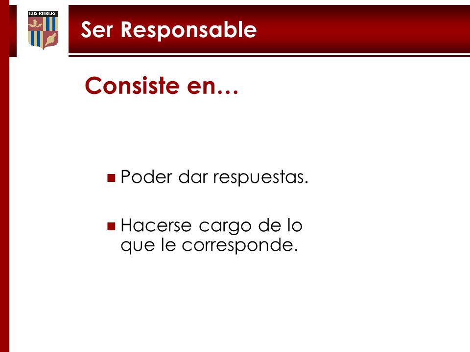 Consiste en… Ser Responsable Poder dar respuestas.