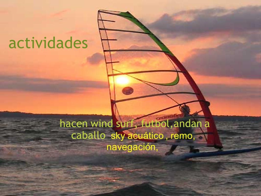 actividades hacen wind surf, futbol,andan a caballo sky acuático , remo, navegación,
