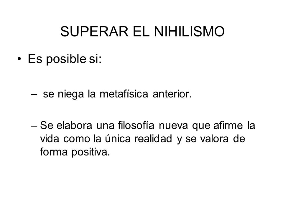 SUPERAR EL NIHILISMO Es posible si: se niega la metafísica anterior.