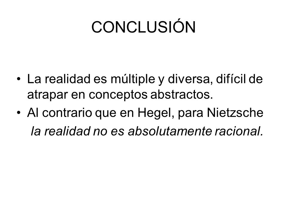 CONCLUSIÓNLa realidad es múltiple y diversa, difícil de atrapar en conceptos abstractos. Al contrario que en Hegel, para Nietzsche.