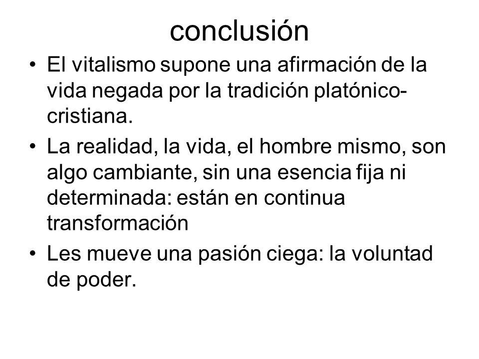 conclusiónEl vitalismo supone una afirmación de la vida negada por la tradición platónico-cristiana.