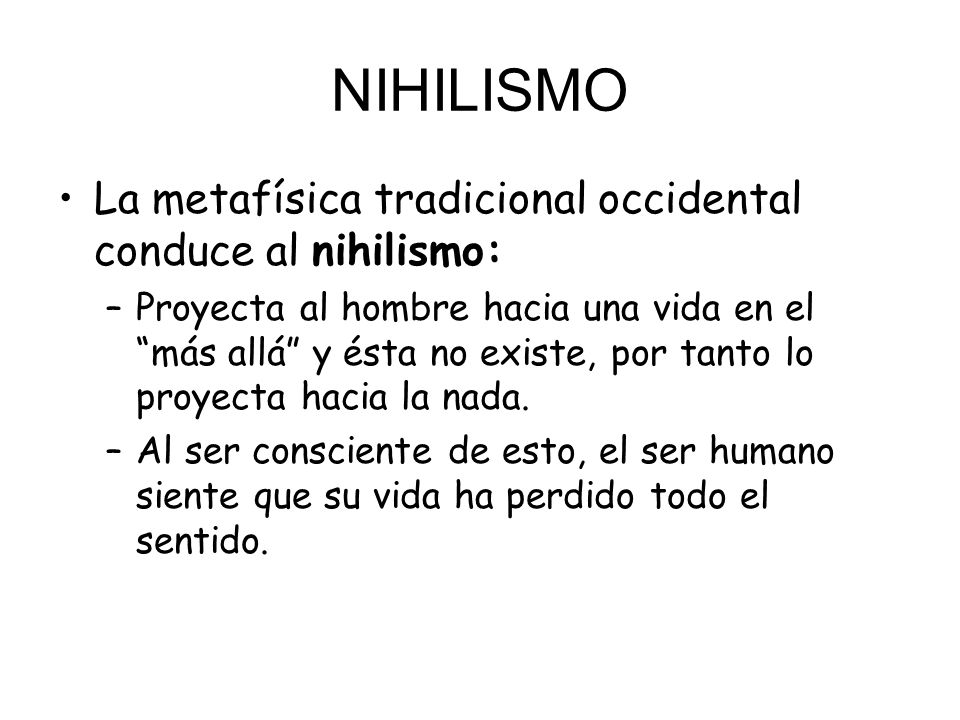 NIHILISMO La metafísica tradicional occidental conduce al nihilismo: