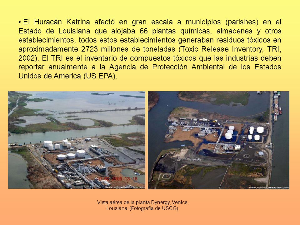 El Huracán Katrina afectó en gran escala a municipios (parishes) en el Estado de Louisiana que alojaba 66 plantas químicas, almacenes y otros establecimientos, todos estos establecimientos generaban residuos tóxicos en aproximadamente 2723 millones de toneladas (Toxic Release Inventory, TRI, 2002). El TRI es el inventario de compuestos tóxicos que las industrias deben reportar anualmente a la Agencia de Protección Ambiental de los Estados Unidos de America (US EPA).
