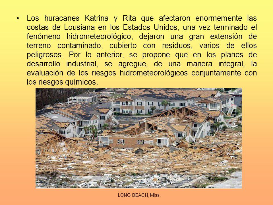 Los huracanes Katrina y Rita que afectaron enormemente las costas de Lousiana en los Estados Unidos, una vez terminado el fenómeno hidrometeorológico, dejaron una gran extensión de terreno contaminado, cubierto con residuos, varios de ellos peligrosos. Por lo anterior, se propone que en los planes de desarrollo industrial, se agregue, de una manera integral, la evaluación de los riesgos hidrometeorológicos conjuntamente con los riesgos químicos.