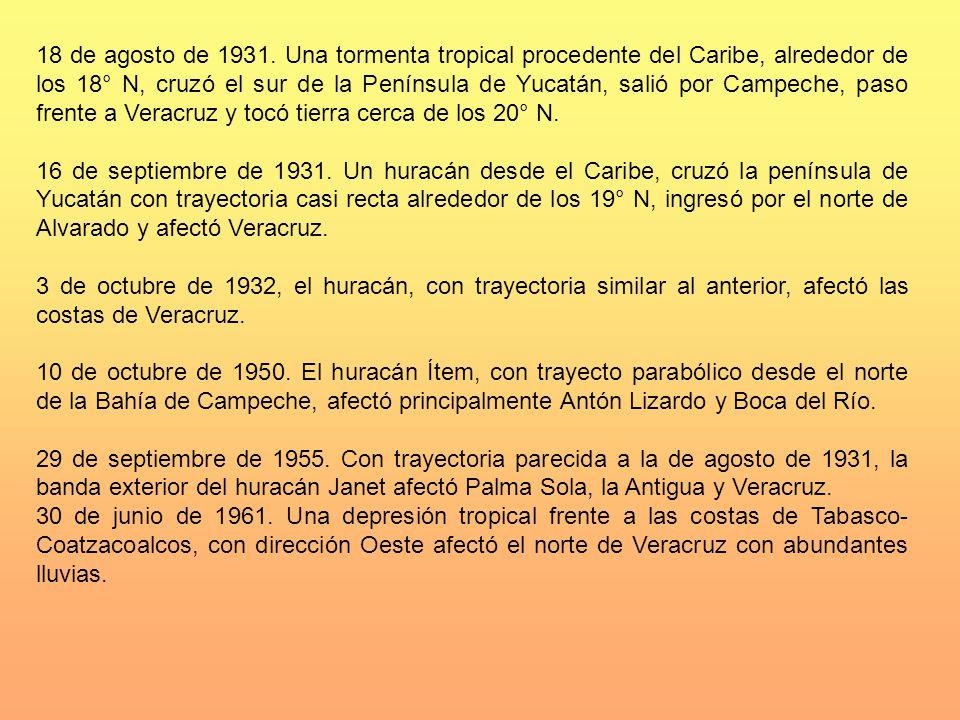 18 de agosto de 1931. Una tormenta tropical procedente del Caribe, alrededor de los 18° N, cruzó el sur de la Península de Yucatán, salió por Campeche, paso frente a Veracruz y tocó tierra cerca de los 20° N.