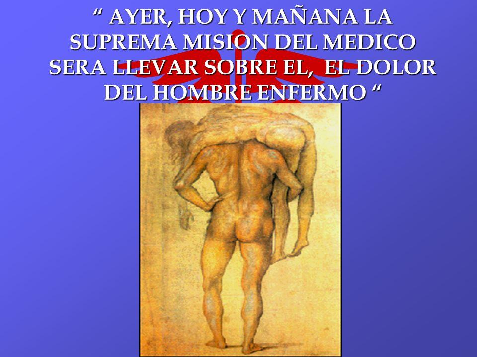 AYER, HOY Y MAÑANA LA SUPREMA MISION DEL MEDICO SERA LLEVAR SOBRE EL, EL DOLOR DEL HOMBRE ENFERMO